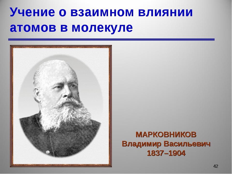 Учение о взаимном влиянии атомов в молекуле * МАРКОВНИКОВ Владимир Васильевич...