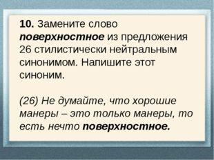 10. Замените слово поверхностное из предложения 26 стилистически нейтральным