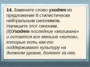 14. Замените слово уходят из предложения 8 стилистически нейтральным синонимо