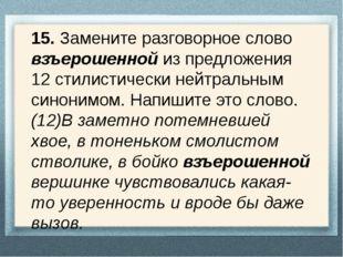 15. Замените разговорное слово взъерошенной из предложения 12 стилистически н