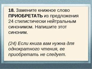 18. Замените книжное слово ПРИОБРЕТАТЬ из предложения 24 стилистически нейтра