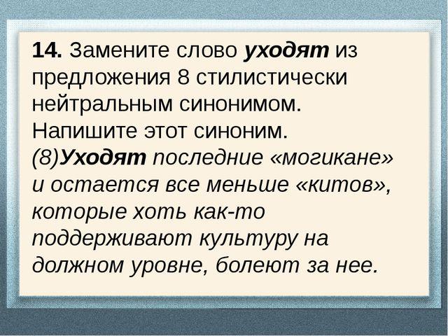 14. Замените слово уходят из предложения 8 стилистически нейтральным синонимо...