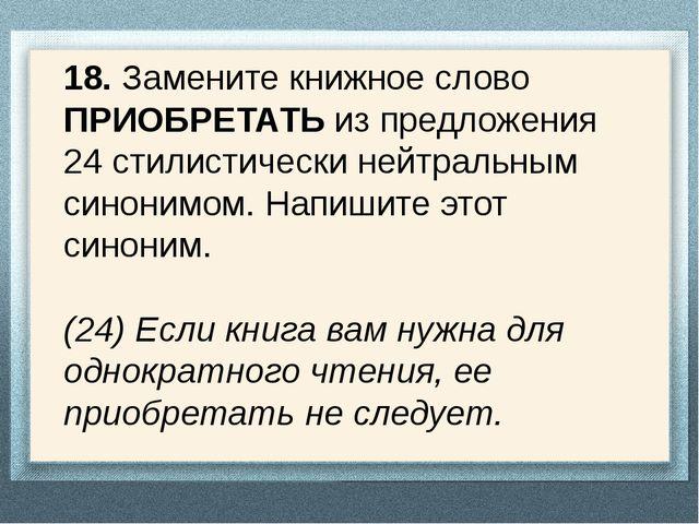 18. Замените книжное слово ПРИОБРЕТАТЬ из предложения 24 стилистически нейтра...