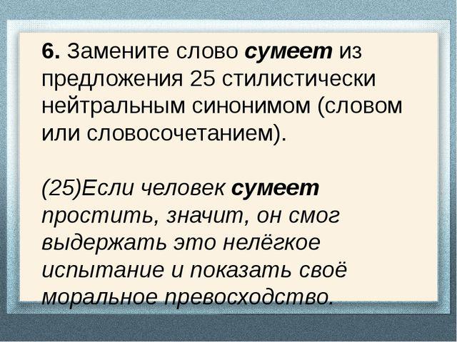 6. Замените слово сумеет из предложения 25 стилистически нейтральным синонимо...