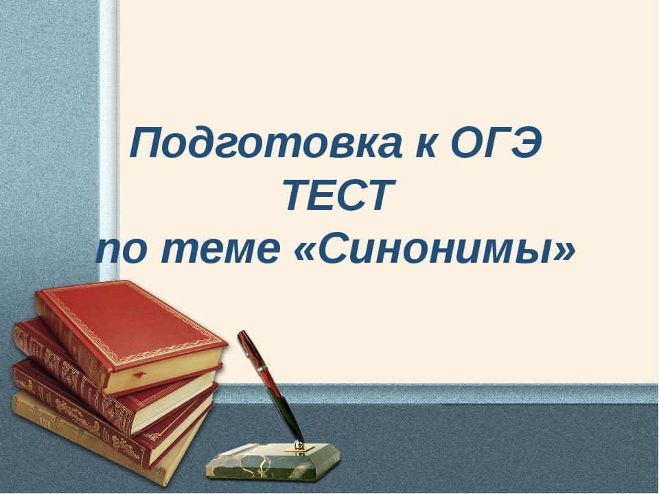 Подготовка к ОГЭ ТЕСТ по теме «Синонимы»