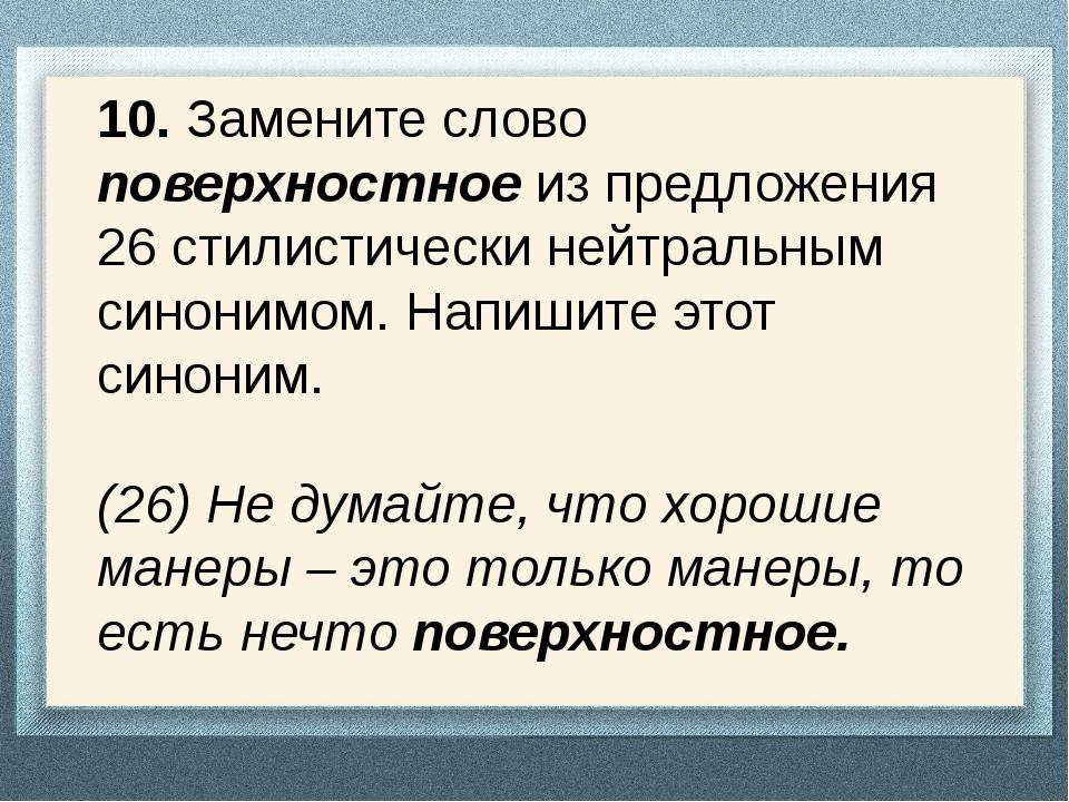10. Замените слово поверхностное из предложения 26 стилистически нейтральным...