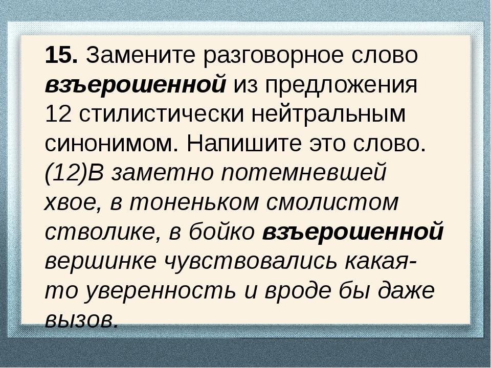 15. Замените разговорное слово взъерошенной из предложения 12 стилистически н...