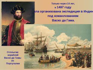 Только через 10 лет, в 1497 году была организована экспедиция в Индию, под ко