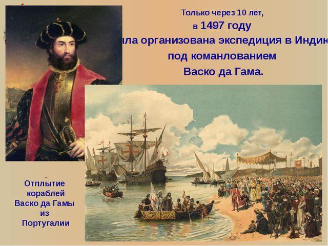 Только через 10 лет, в 1497 году была организована экспедиция в Индию, под ко...