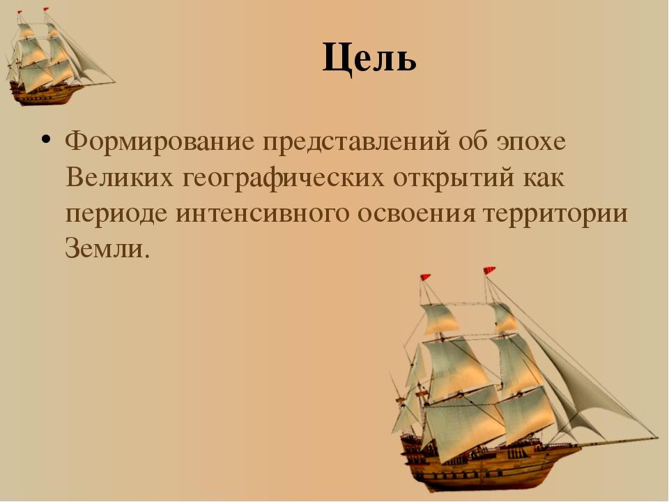 Цель Формирование представлений об эпохе Великих географических открытий как...