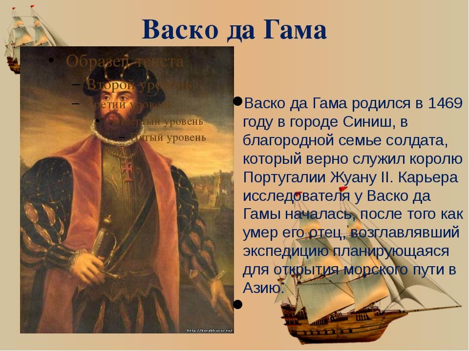 Васко да Гама Васко да Гамародился в 1469 году в городе Синиш, в благородной...
