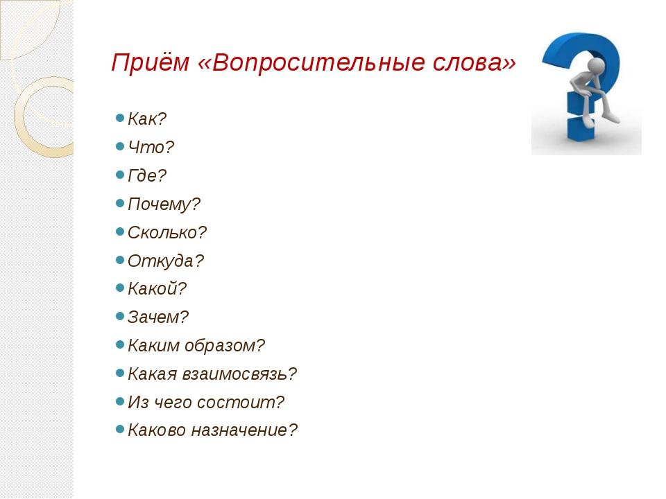 Приём «Вопросительные слова» Как? Что? Где? Почему? Сколько? Откуда? Какой? З...