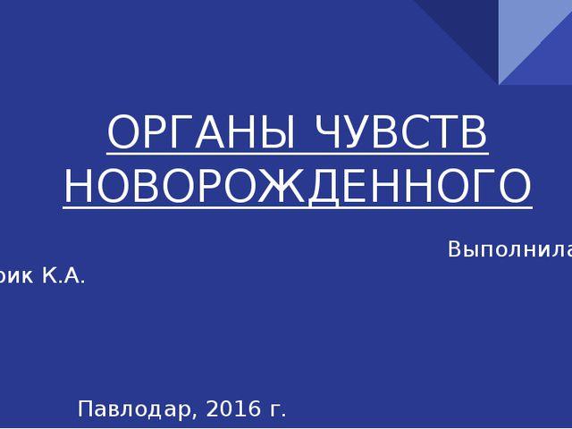 ОРГАНЫ ЧУВСТВ НОВОРОЖДЕННОГО Выполнила: Серик К.А. Павлодар, 2016 г.