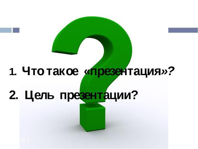 Урок 1 1. Что такое «презентация»? 2. Цель презентации?