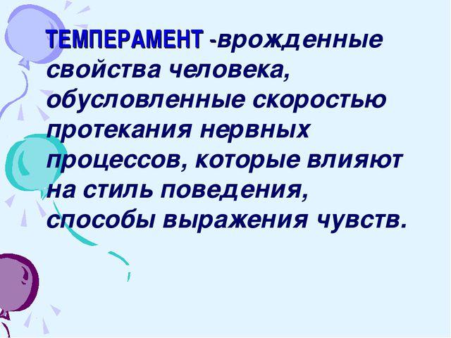 ТЕМПЕРАМЕНТ -врожденные свойства человека, обусловленные скоростью протекания...