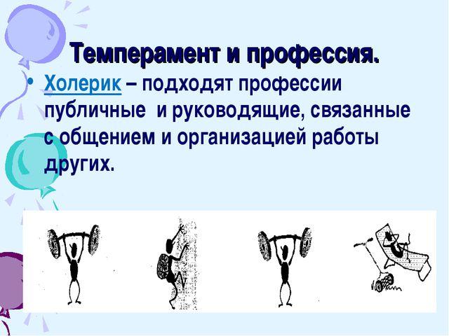 Темперамент и профессия. Холерик – подходят профессии публичные и руководящие...