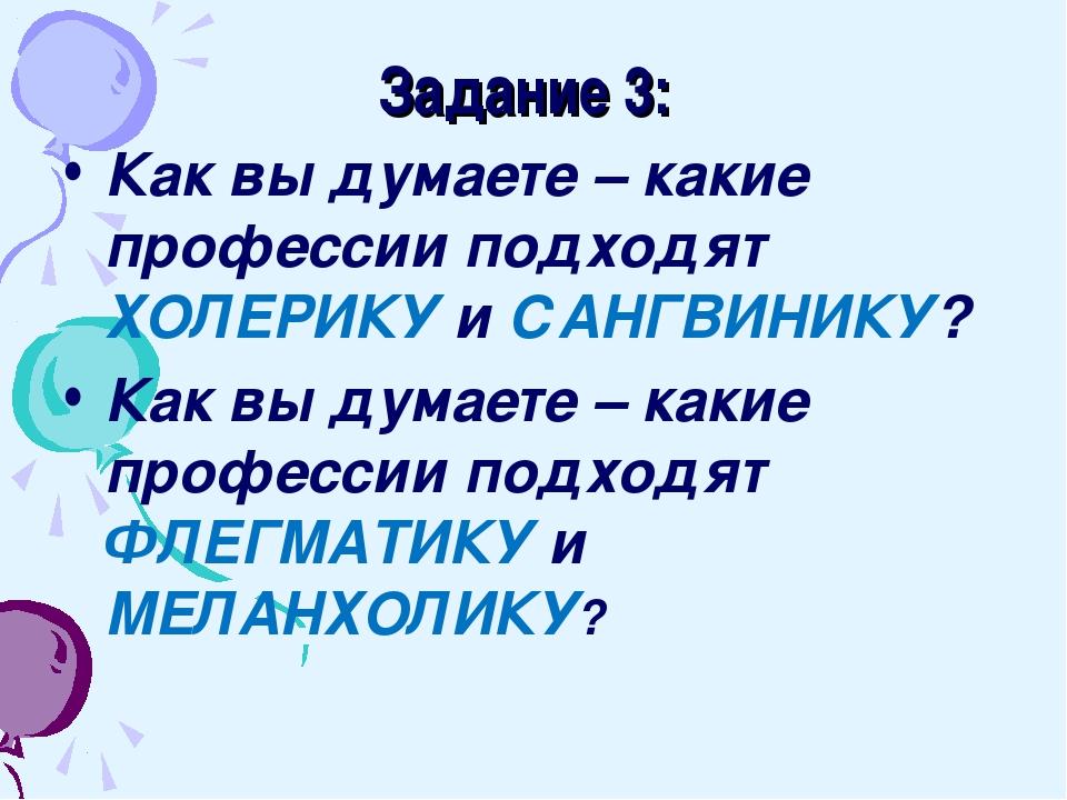 Задание 3: Как вы думаете – какие профессии подходят ХОЛЕРИКУ и САНГВИНИКУ?...