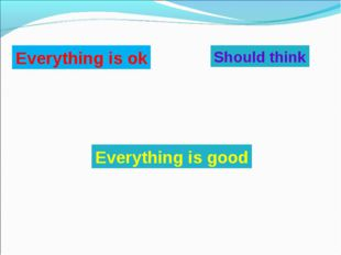 Everything is ok Everything is good Should think