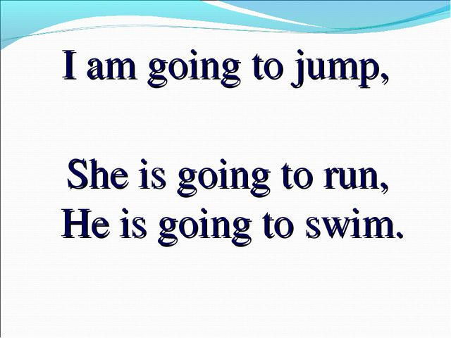 I am going to jump, She is going to run, He is going to swim.