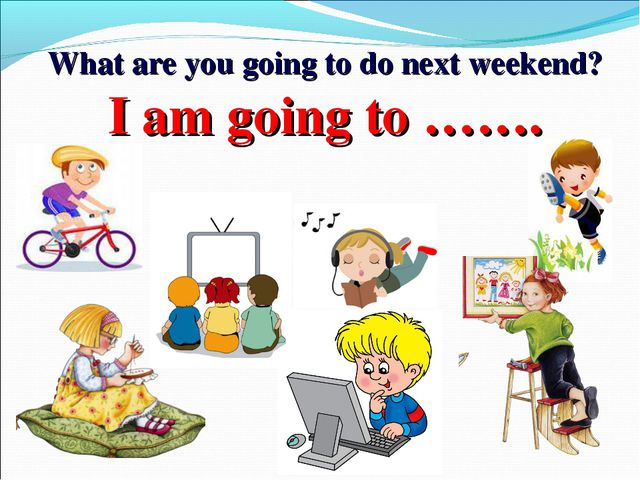 What are you going to do next weekend? I am going to …….