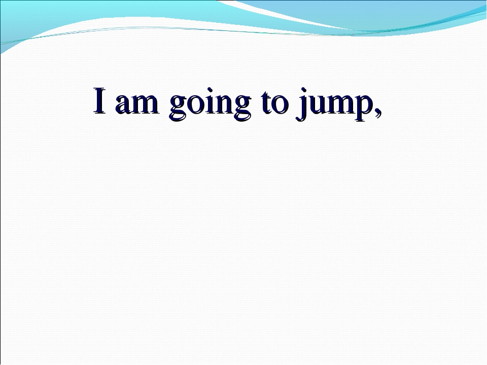 I am going to jump,