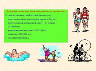Для развитии выносливости применяют упражнения: выполняемые с небольшой скоро