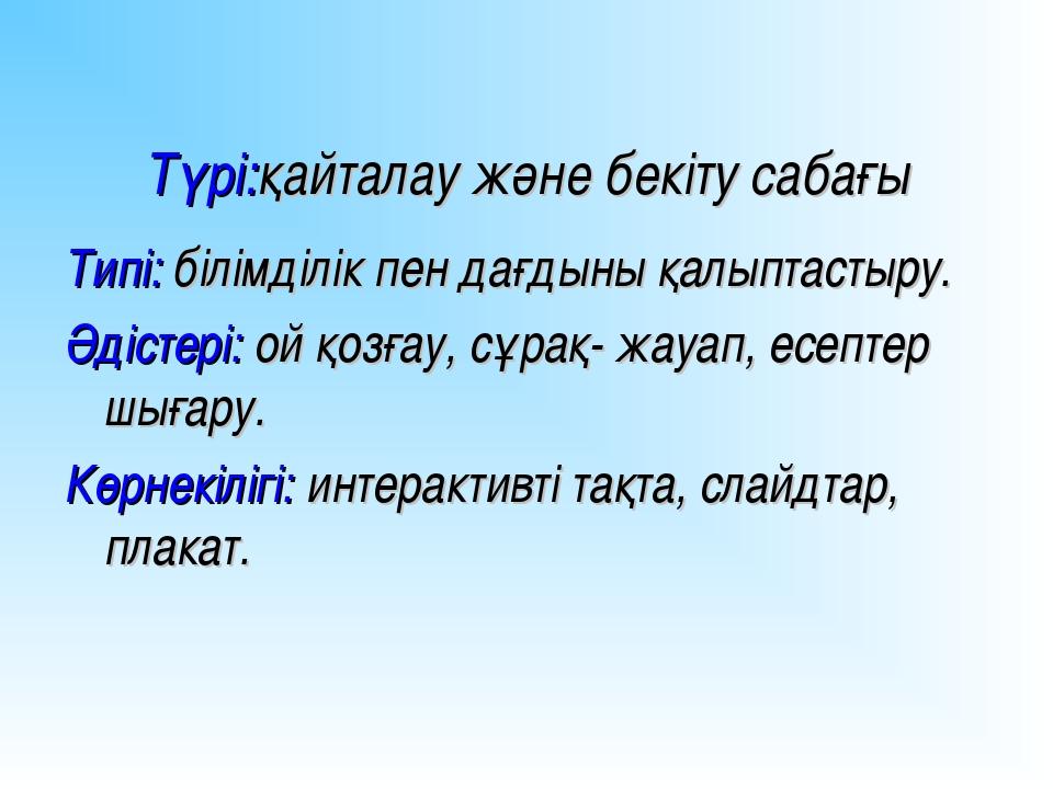 Түрі:қайталау және бекіту сабағы Типі: білімділік пен дағдыны қалыптастыру. Ә...