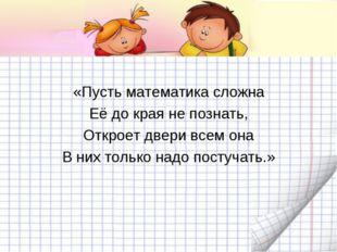 «Пусть математика сложна Её до края не познать, Откроет двери всем она В них