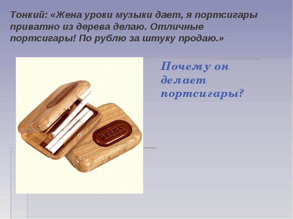 Тонкий: «Жена уроки музыки дает, я портсигары приватно из дерева делаю. Отлич...