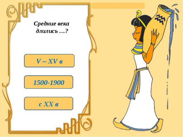 Средние века длились …? V – XV в 1500-1900 с XX в