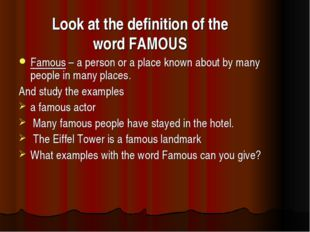 Look at the definition of the word FAMOUS Famous – a person or a place known