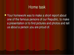 Home task Your homework was to make a short report about one of the famous pe