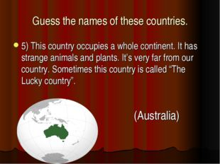Guess the names of these countries. 5) This country occupies a whole continen