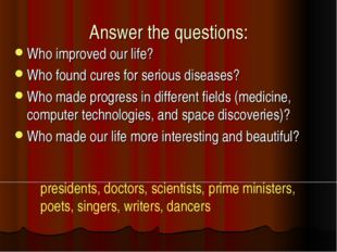Answer the questions: Who improved our life? Who found cures for serious dise