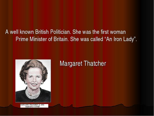 A well known British Politician. She was the first woman Prime Minister of Br...