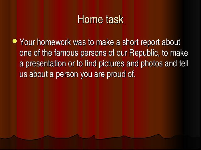 Home task Your homework was to make a short report about one of the famous pe...