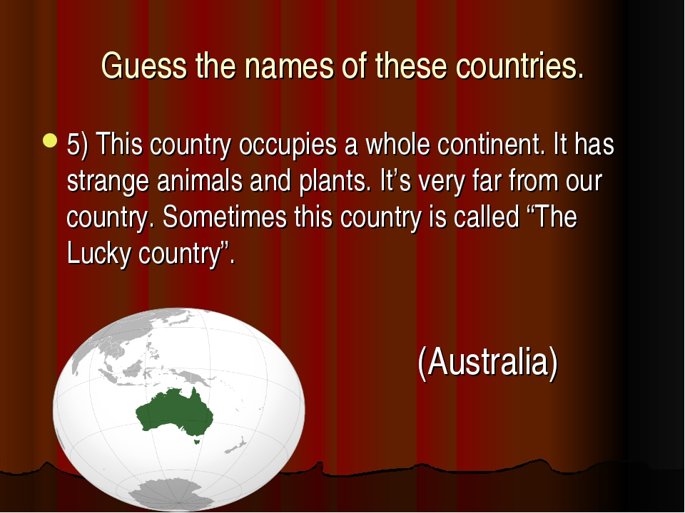 Guess the names of these countries. 5) This country occupies a whole continen...