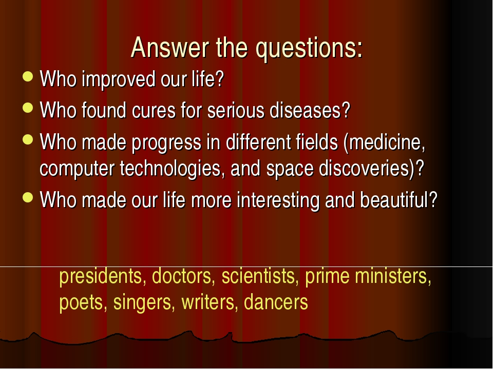 Answer the questions: Who improved our life? Who found cures for serious dise...