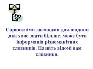 Справжніми ласощами для людини ,яка хоче знати більше, може бути інформація р