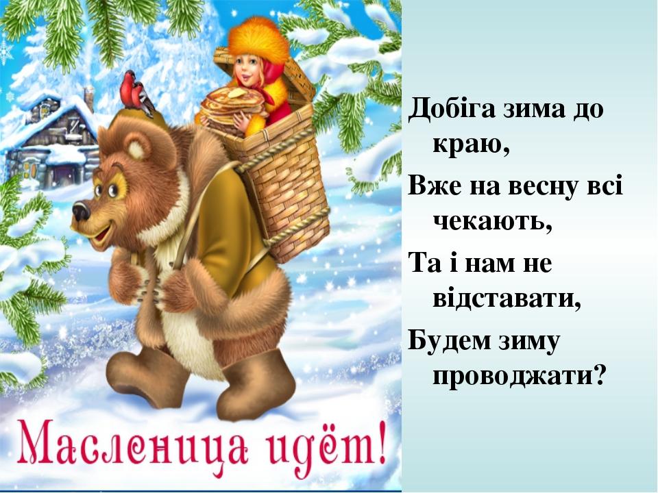 Добіга зима до краю, Вже на весну всі чекають, Та і нам не відставати, Будем...