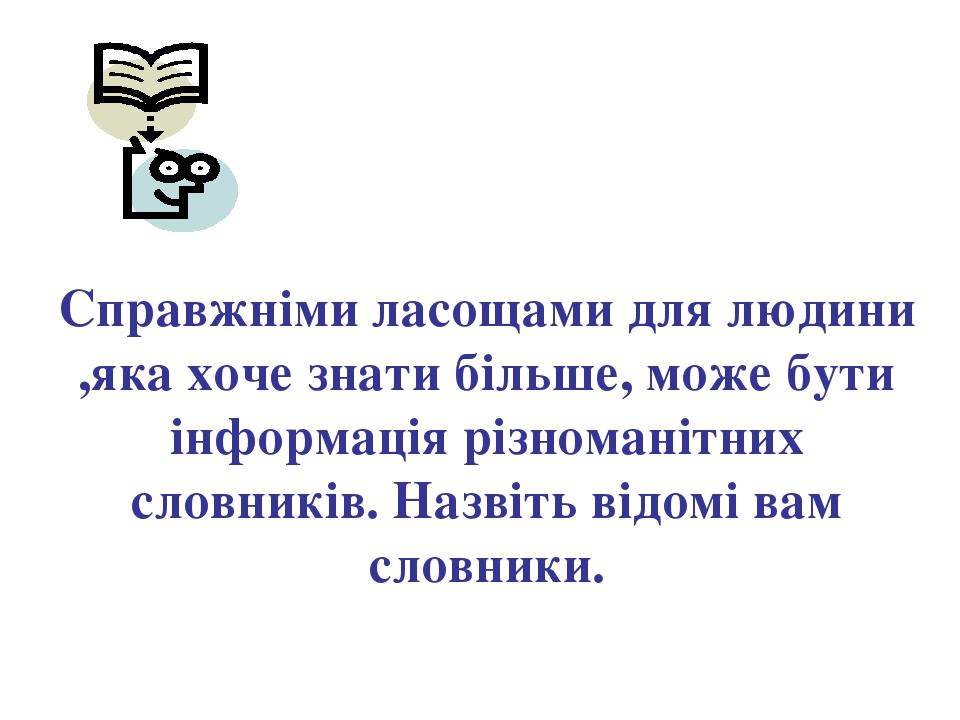 Справжніми ласощами для людини ,яка хоче знати більше, може бути інформація р...
