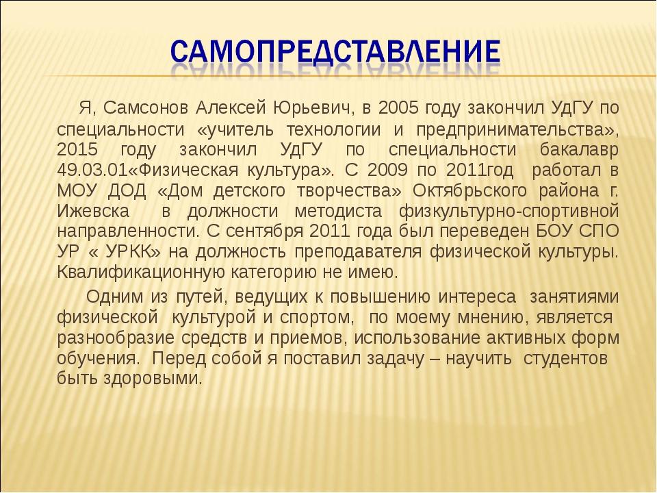 Я, Самсонов Алексей Юрьевич, в 2005 году закончил УдГУ по специальности «учи...