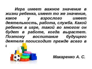 Игра имеет важное значение в жизни ребенка, имеет то же значение, какое у вз