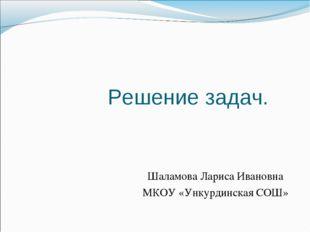 Решение задач. Шаламова Лариса Ивановна МКОУ «Ункурдинская СОШ»
