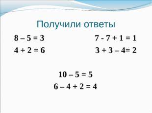 Получили ответы 8 – 5 = 3 7 - 7 + 1 = 1 4 + 2 = 6 3 + 3 – 4= 2 10 – 5 = 5 6 –