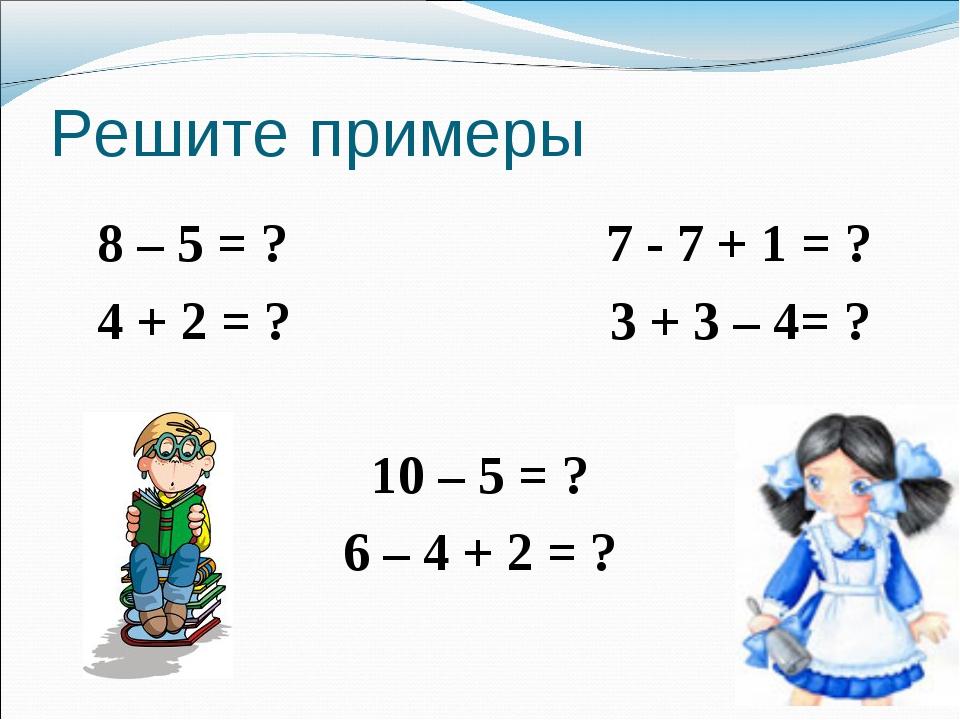 Решите примеры 8 – 5 = ? 7 - 7 + 1 = ? 4 + 2 = ? 3 + 3 – 4= ? 10 – 5 = ? 6 –...