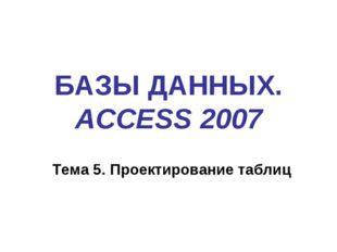 БАЗЫ ДАННЫХ. ACCESS 2007 Тема 5. Проектирование таблиц