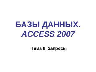 БАЗЫ ДАННЫХ. ACCESS 2007 Тема 8. Запросы
