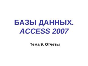 БАЗЫ ДАННЫХ. ACCESS 2007 Тема 9. Отчеты