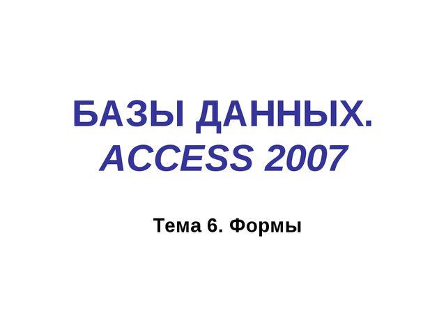 БАЗЫ ДАННЫХ. ACCESS 2007 Тема 6. Формы
